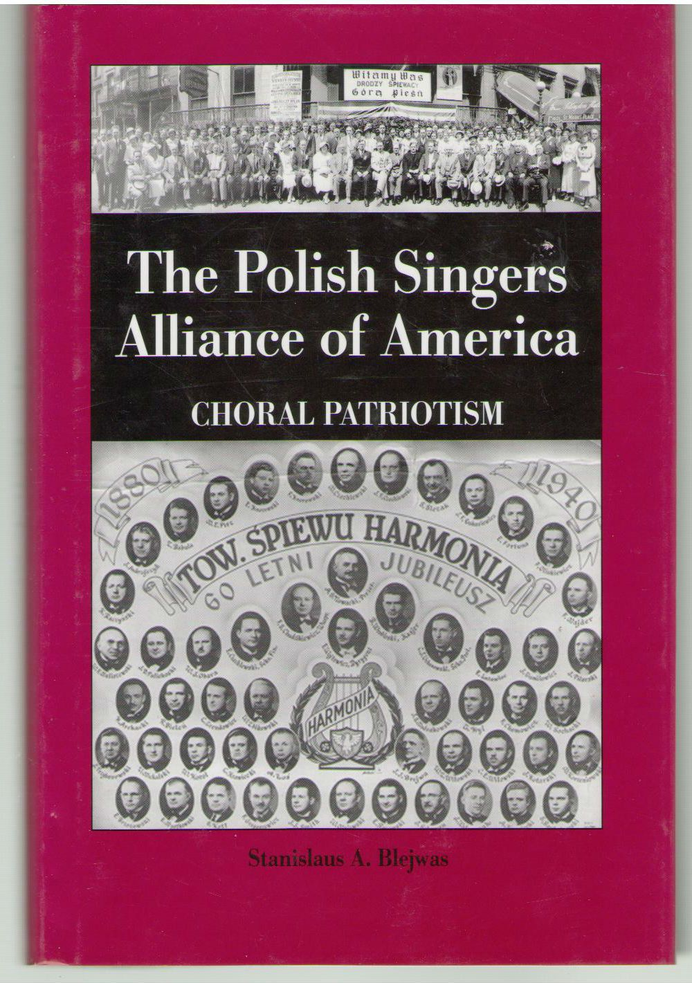 The Polish Singers Alliance of America 1888-1998: Choral Patriotism (Rochester Studies in East and Central Europe), Blejwas, Stanislaus A.